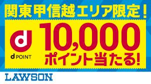 関東甲信越エリアのローソン限定! 抽選で100名さま10,000ポイント当たる!
