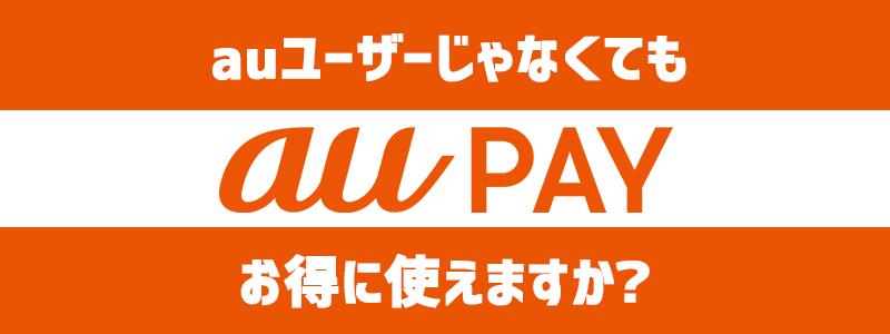 au PAY(auペイ)、au携帯電話利用者と非利用者では何が違うのか|ポイント還元に差はあるのか?