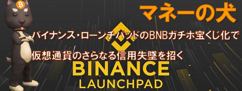バイナンス・ローンチパッドのBNBガチホ宝くじ化で仮想通貨のさらなる信用失墜を招く
