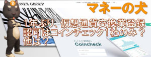 1年ぶり、仮想通貨交換業登録の金融庁認可はコインチェック1社のみか?他は?