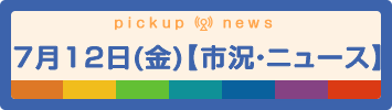 7月12日(金)【市況・ニュース】