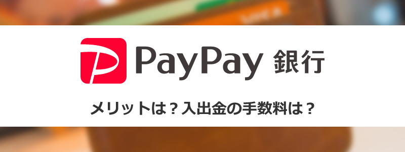 PayPay銀行を使うメリットは?入出金の手数料が無料になる方法は?