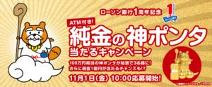 ローソン銀行 1周年記念キャンペーン ATM付き!純金の神ポンタ当たるキャンペーン